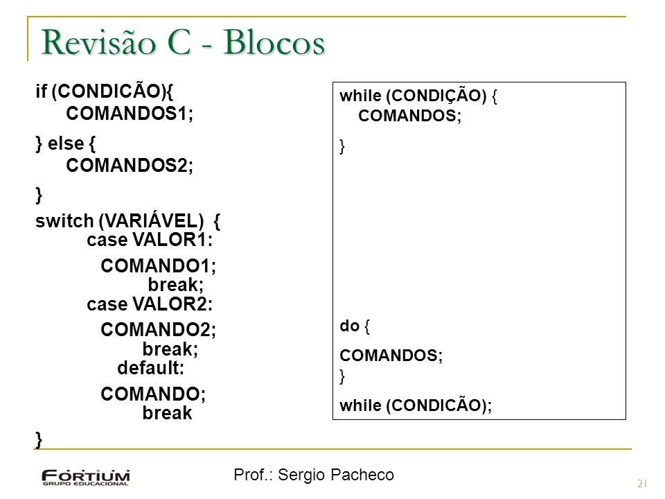Prof.: Sergio Pacheco Revisão C - Blocos 21 if (CONDICÃO){ COMANDOS1; } else { COMANDOS2; } switch (VARIÁVEL) { case VALOR1: COMANDO1; break; case VAL