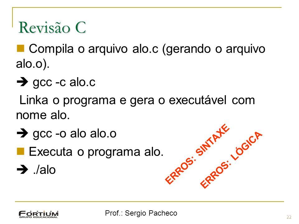 Prof.: Sergio Pacheco Revisão C 22 Compila o arquivo alo.c (gerando o arquivo alo.o). gcc -c alo.c Linka o programa e gera o executável com nome alo.