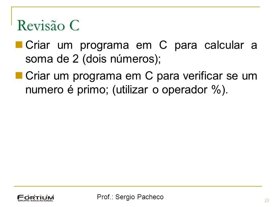 Prof.: Sergio Pacheco Revisão C 23 Criar um programa em C para calcular a soma de 2 (dois números); Criar um programa em C para verificar se um numero