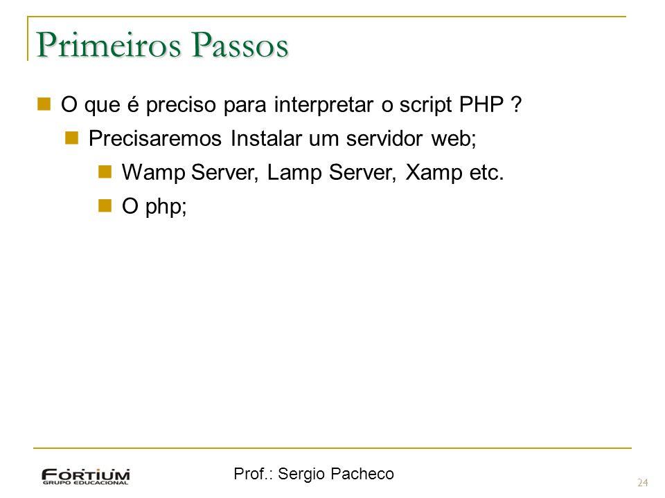 Prof.: Sergio Pacheco Primeiros Passos 24 O que é preciso para interpretar o script PHP ? Precisaremos Instalar um servidor web; Wamp Server, Lamp Ser