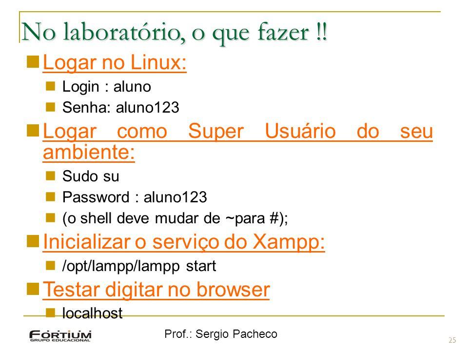 Prof.: Sergio Pacheco No laboratório, o que fazer !! 25 Logar no Linux: Login : aluno Senha: aluno123 Logar como Super Usuário do seu ambiente: Sudo s