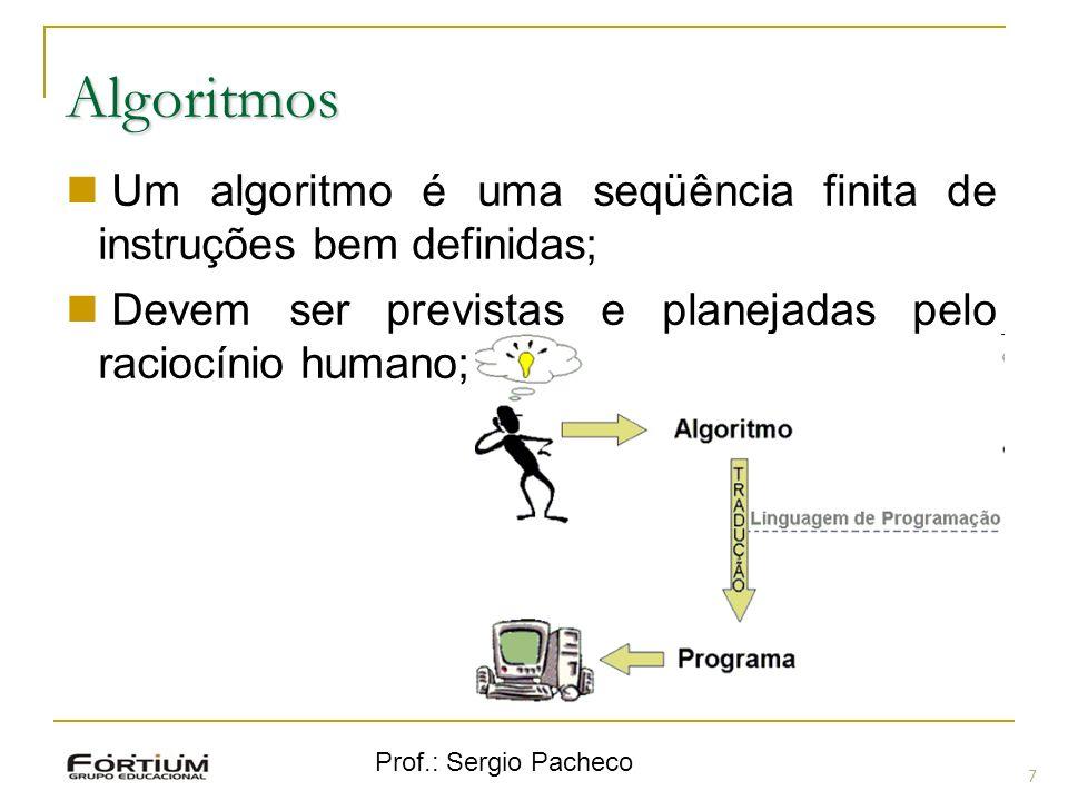 Prof.: Sergio Pacheco Algoritmos 7 Um algoritmo é uma seqüência finita de instruções bem definidas; Devem ser previstas e planejadas pelo raciocínio h