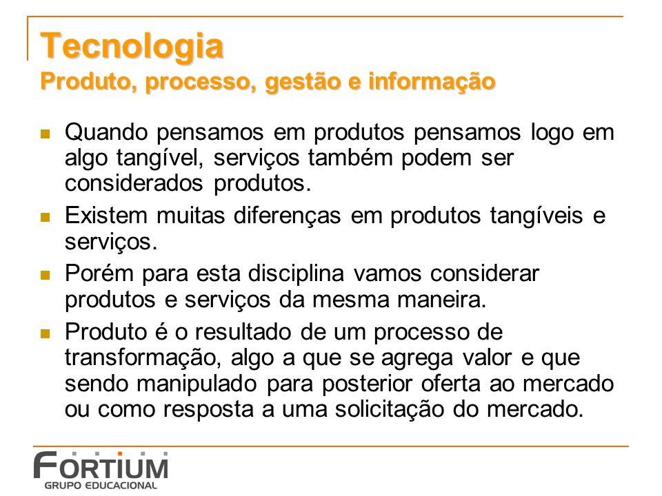 Tecnologia Produto, processo, gestão e informação Quando pensamos em produtos pensamos logo em algo tangível, serviços também podem ser considerados p