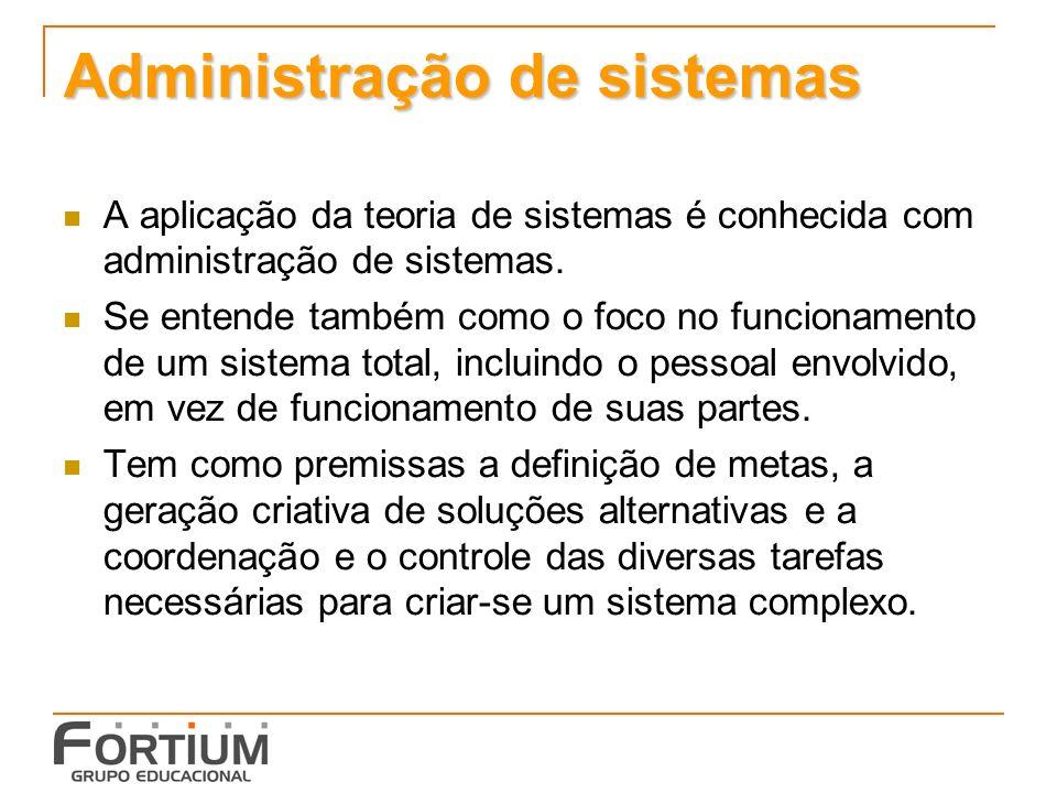 Administração de sistemas A aplicação da teoria de sistemas é conhecida com administração de sistemas. Se entende também como o foco no funcionamento