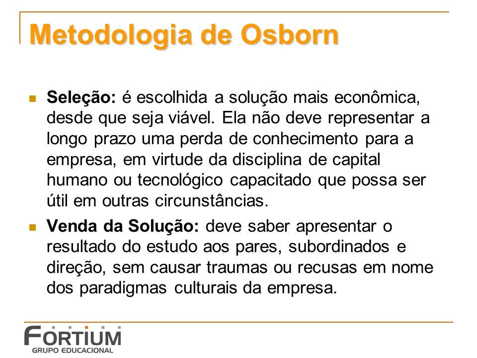 Metodologia de Osborn Seleção: é escolhida a solução mais econômica, desde que seja viável. Ela não deve representar a longo prazo uma perda de conhec