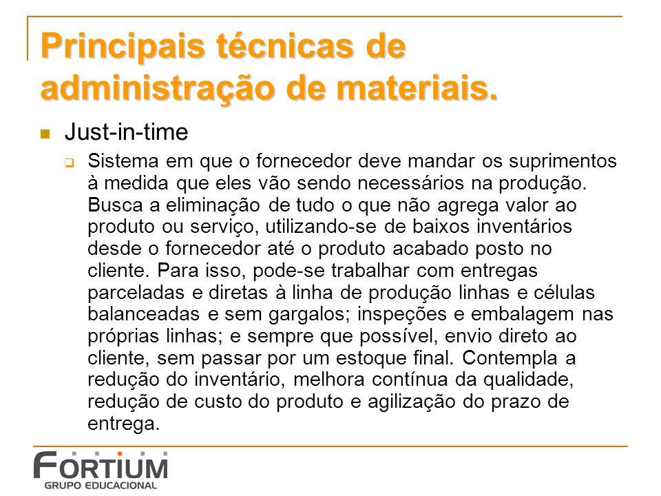Principais técnicas de administração de materiais. Just-in-time Sistema em que o fornecedor deve mandar os suprimentos à medida que eles vão sendo nec