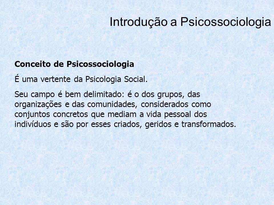 Introdução a Psicossociologia Conceito de Psicossociologia É uma vertente da Psicologia Social. Seu campo é bem delimitado: é o dos grupos, das organi