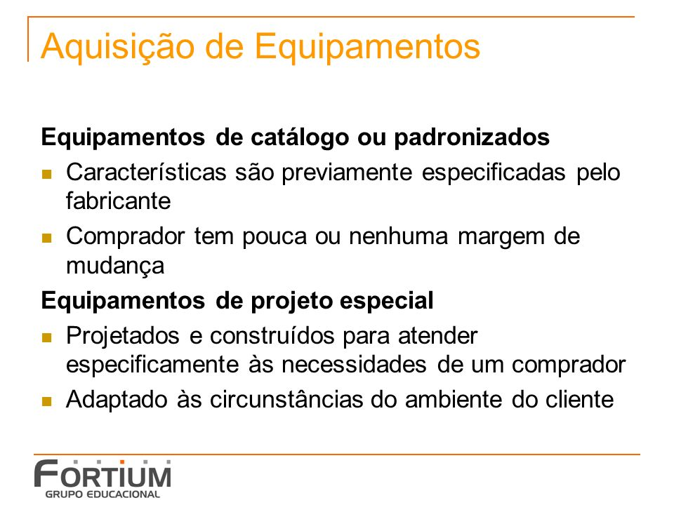 Aquisição de Equipamentos Equipamentos de catálogo ou padronizados Características são previamente especificadas pelo fabricante Comprador tem pouca o