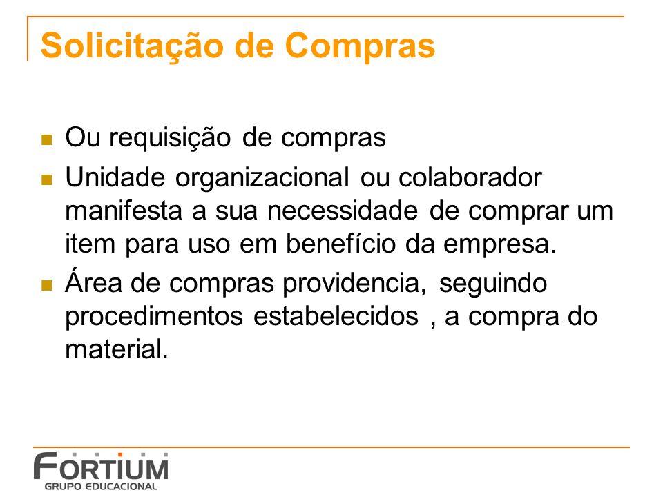 Solicitação de Compras Ou requisição de compras Unidade organizacional ou colaborador manifesta a sua necessidade de comprar um item para uso em benef