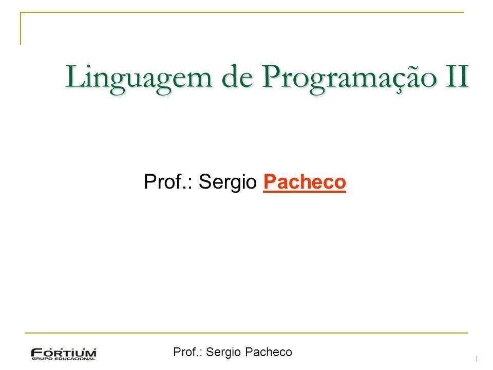 Prof.: Sergio Pacheco Linguagem de Programação II Prof.: Sergio Pacheco 1