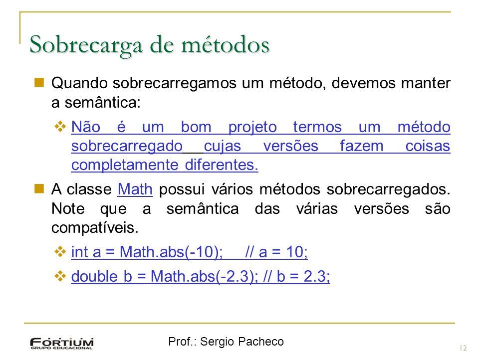 Prof.: Sergio Pacheco Sobrecarga de métodos 12 Quando sobrecarregamos um método, devemos manter a semântica: Não é um bom projeto termos um método sob