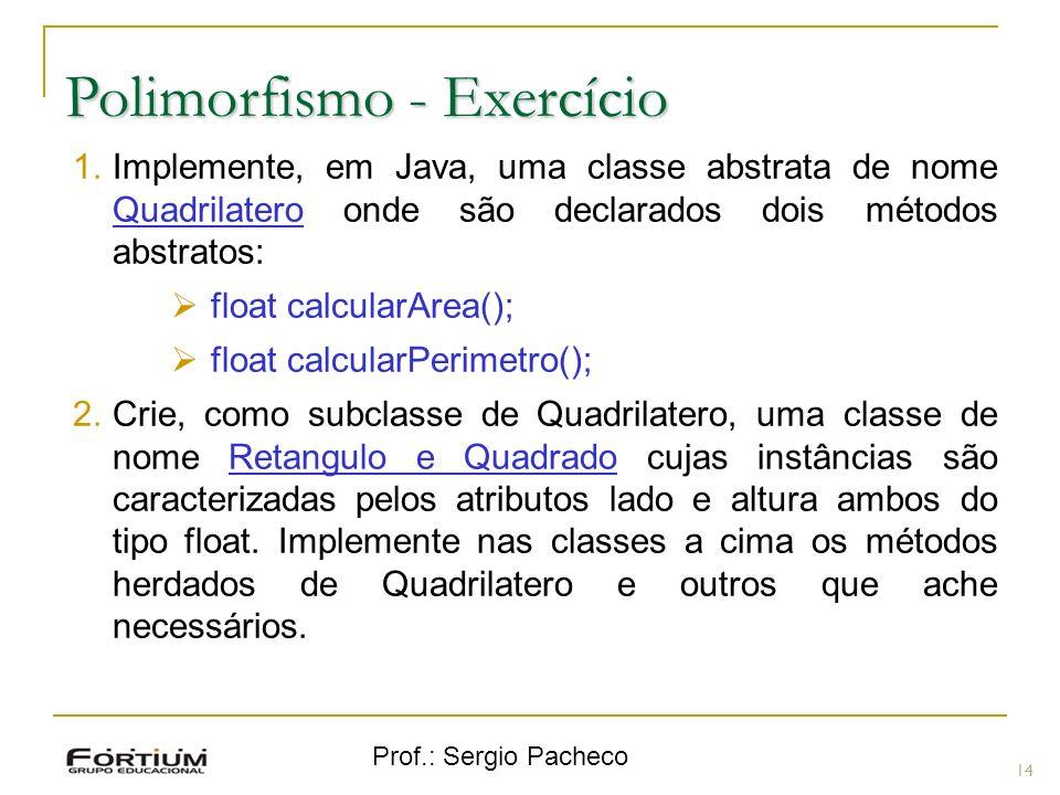 Prof.: Sergio Pacheco Polimorfismo - Exercício 14 1.Implemente, em Java, uma classe abstrata de nome Quadrilatero onde são declarados dois métodos abs