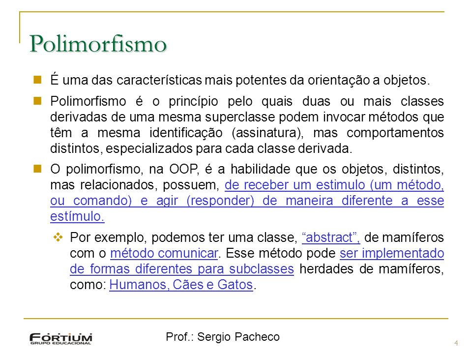 Prof.: Sergio Pacheco Polimorfismo 4 É uma das características mais potentes da orientação a objetos. Polimorfismo é o princípio pelo quais duas ou ma