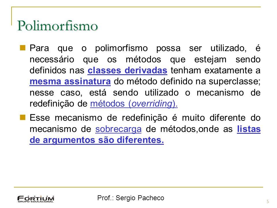 Prof.: Sergio Pacheco Polimorfismo 5 Para que o polimorfismo possa ser utilizado, é necessário que os métodos que estejam sendo definidos nas classes