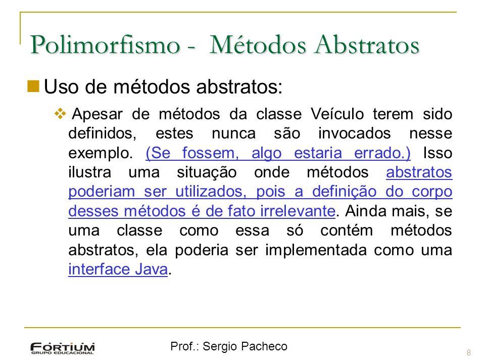 Prof.: Sergio Pacheco Polimorfismo - Métodos Abstratos Uso de métodos abstratos: Apesar de métodos da classe Veículo terem sido definidos, estes nunca