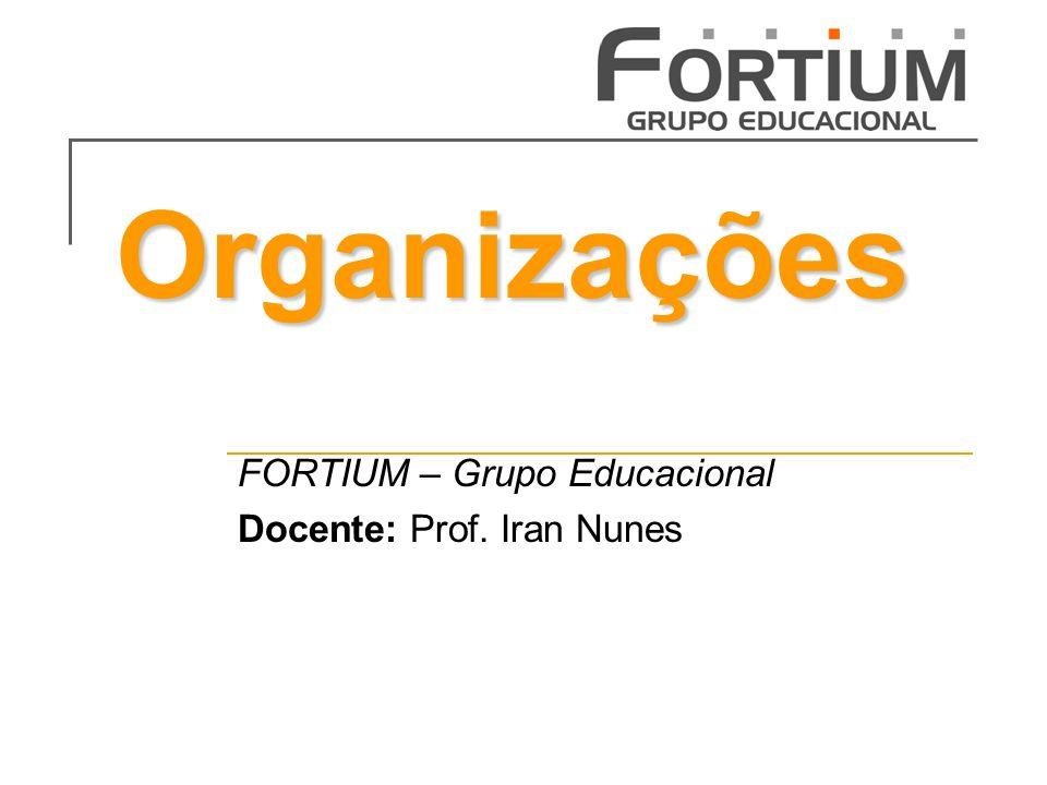Organizações FORTIUM – Grupo Educacional Docente: Prof. Iran Nunes