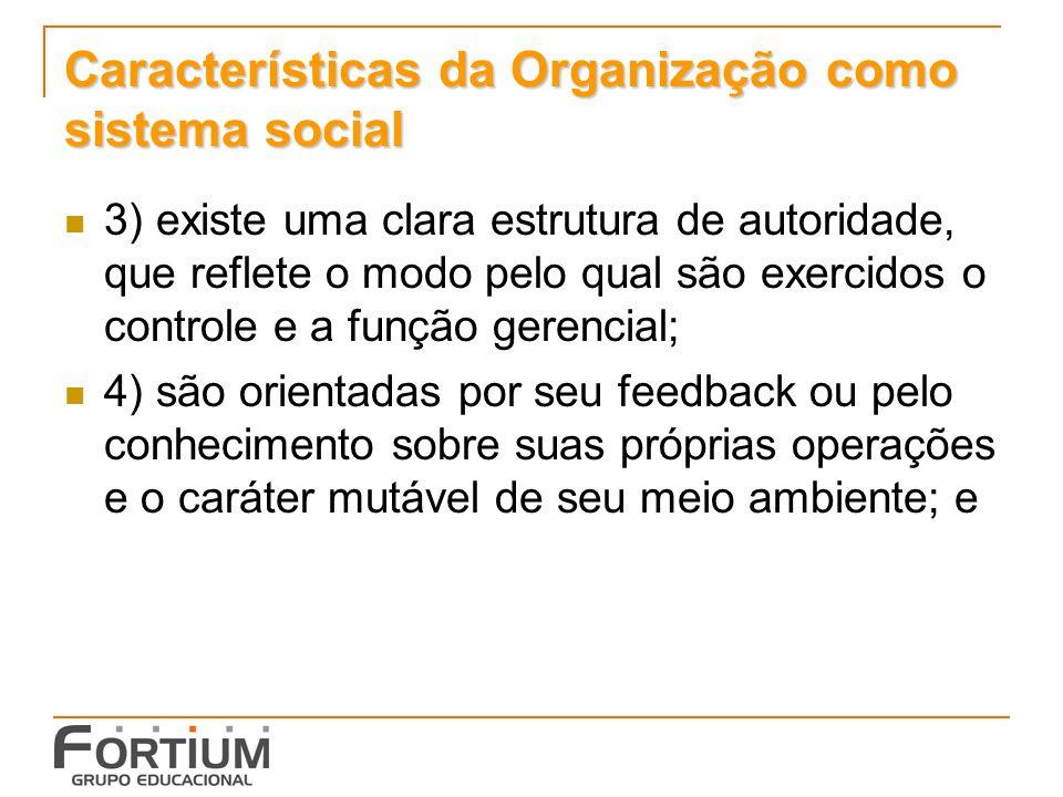 Características da Organização como sistema social 3) existe uma clara estrutura de autoridade, que reflete o modo pelo qual são exercidos o controle e a função gerencial; 4) são orientadas por seu feedback ou pelo conhecimento sobre suas próprias operações e o caráter mutável de seu meio ambiente; e