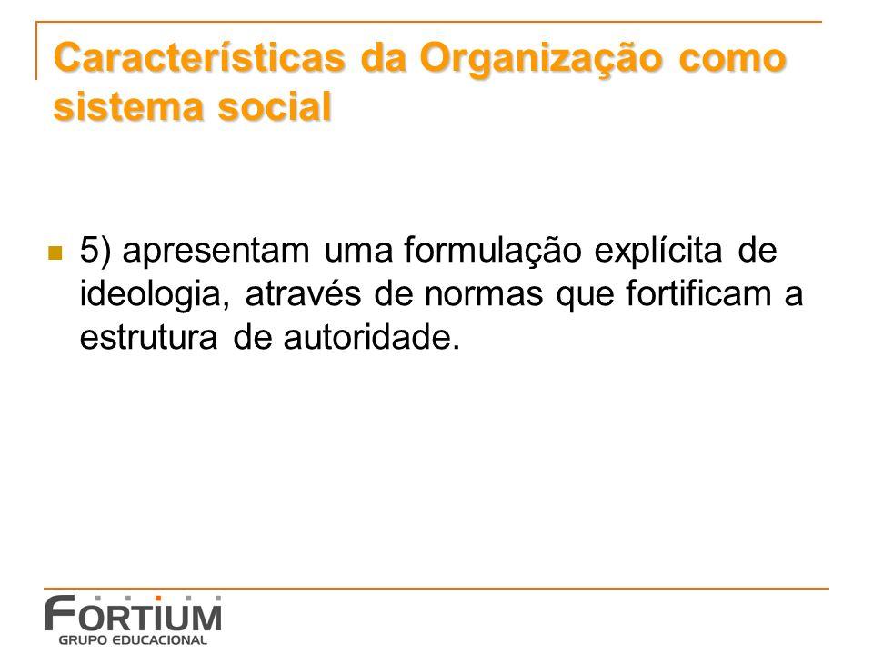 Características da Organização como sistema social 5) apresentam uma formulação explícita de ideologia, através de normas que fortificam a estrutura de autoridade.