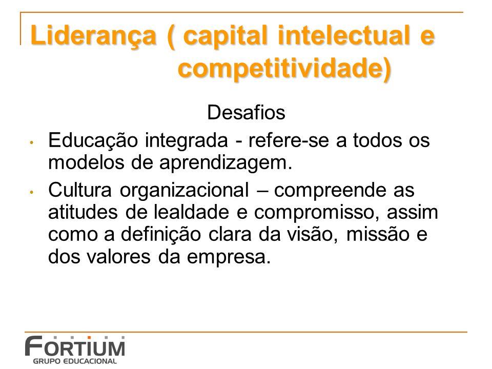 Liderança ( capital intelectual e competitividade) Desafios Educação integrada - refere-se a todos os modelos de aprendizagem.