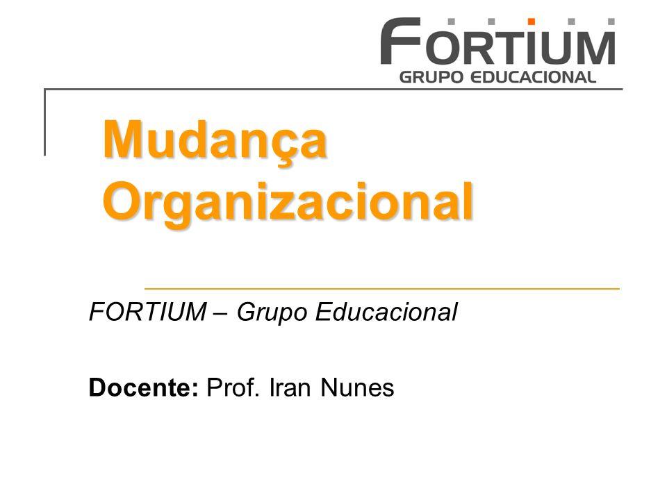 Mudança Organizacional FORTIUM – Grupo Educacional Docente: Prof. Iran Nunes