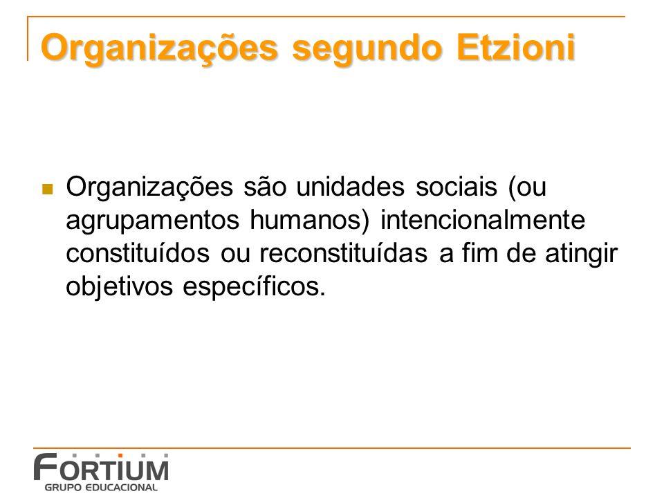 Organizações segundo Etzioni Organizações são unidades sociais (ou agrupamentos humanos) intencionalmente constituídos ou reconstituídas a fim de atingir objetivos específicos.