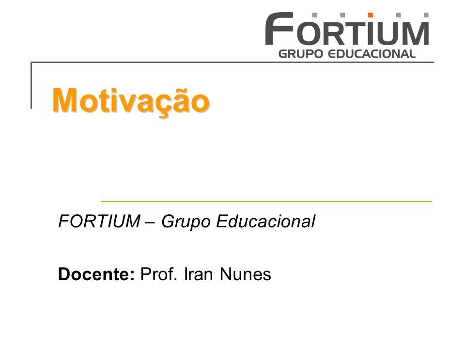 Motivação FORTIUM – Grupo Educacional Docente: Prof. Iran Nunes