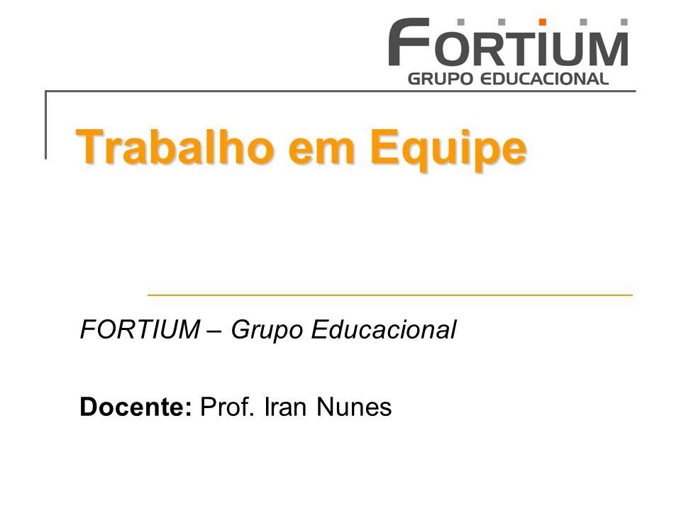 Trabalho em Equipe FORTIUM – Grupo Educacional Docente: Prof. Iran Nunes
