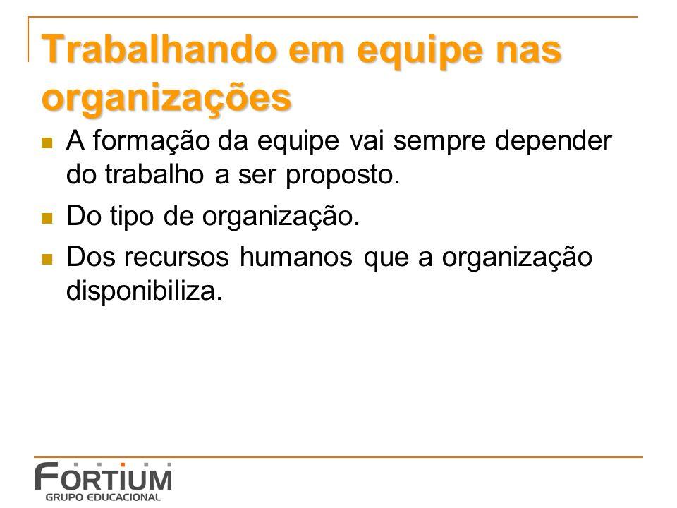 Trabalhando em equipe nas organizações A formação da equipe vai sempre depender do trabalho a ser proposto.