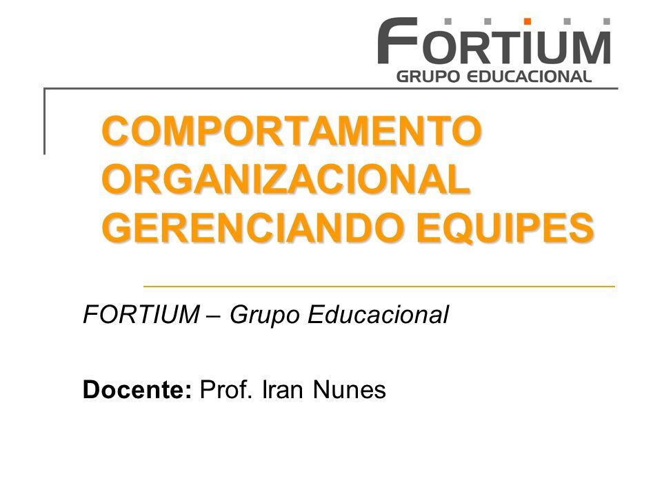 COMPORTAMENTO ORGANIZACIONAL GERENCIANDO EQUIPES FORTIUM – Grupo Educacional Docente: Prof.