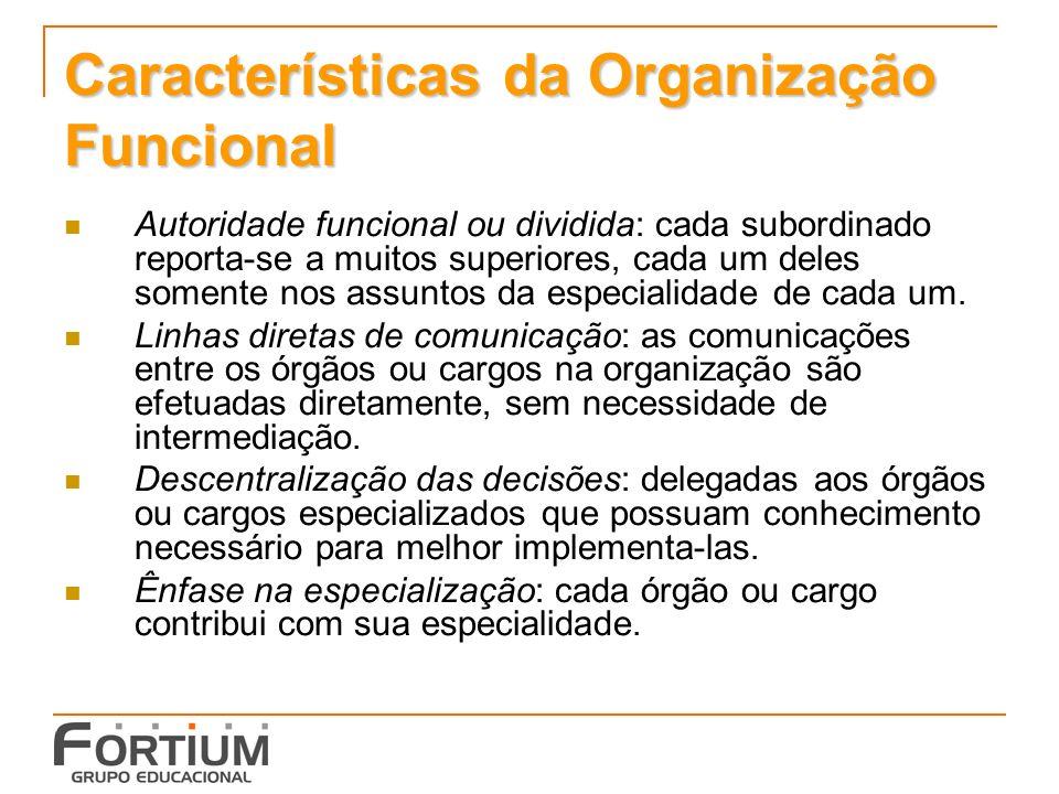 Características da Organização Funcional Autoridade funcional ou dividida: cada subordinado reporta-se a muitos superiores, cada um deles somente nos assuntos da especialidade de cada um.