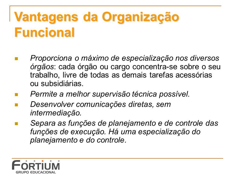 Vantagens da Organização Funcional Proporciona o máximo de especialização nos diversos órgãos: cada órgão ou cargo concentra-se sobre o seu trabalho, livre de todas as demais tarefas acessórias ou subsidiárias.