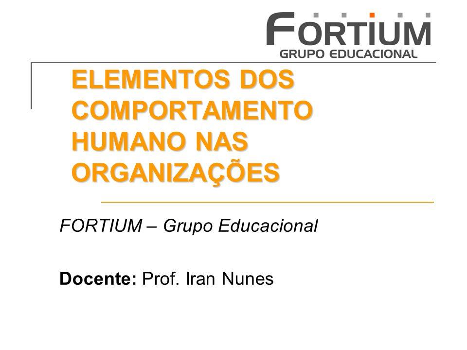 ELEMENTOS DOS COMPORTAMENTO HUMANO NAS ORGANIZAÇÕES FORTIUM – Grupo Educacional Docente: Prof.