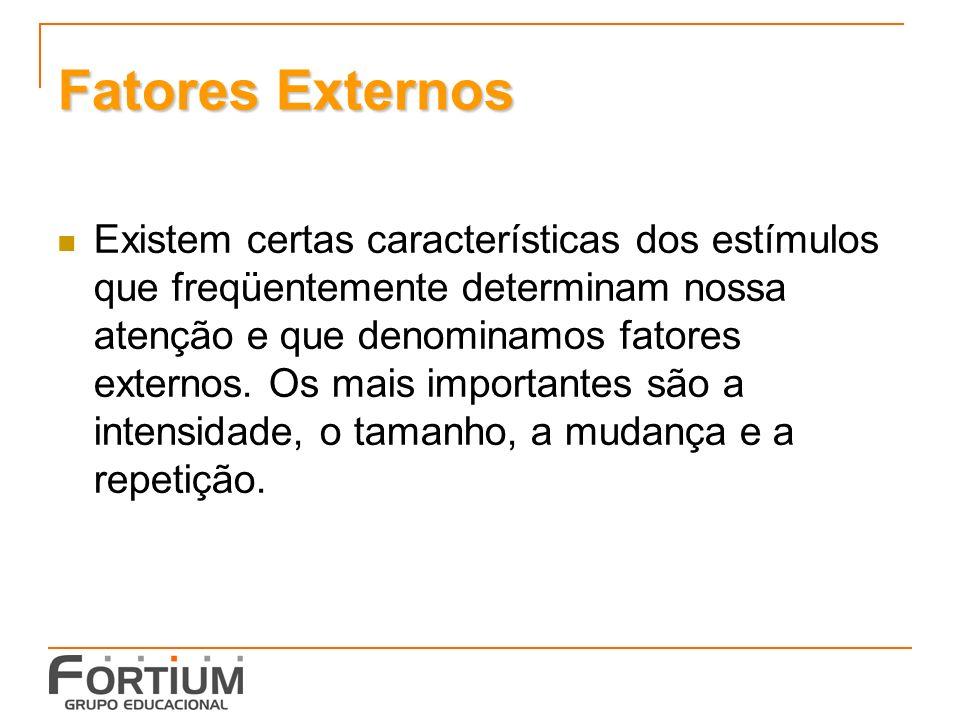 Fatores Externos Existem certas características dos estímulos que freqüentemente determinam nossa atenção e que denominamos fatores externos.