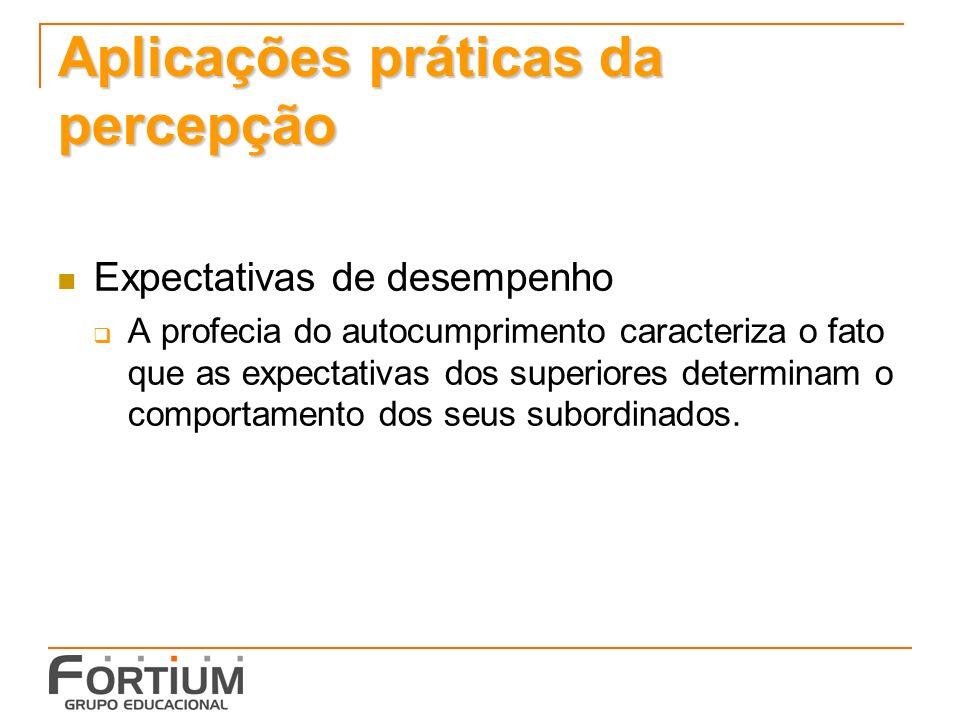 Aplicações práticas da percepção Expectativas de desempenho A profecia do autocumprimento caracteriza o fato que as expectativas dos superiores determinam o comportamento dos seus subordinados.