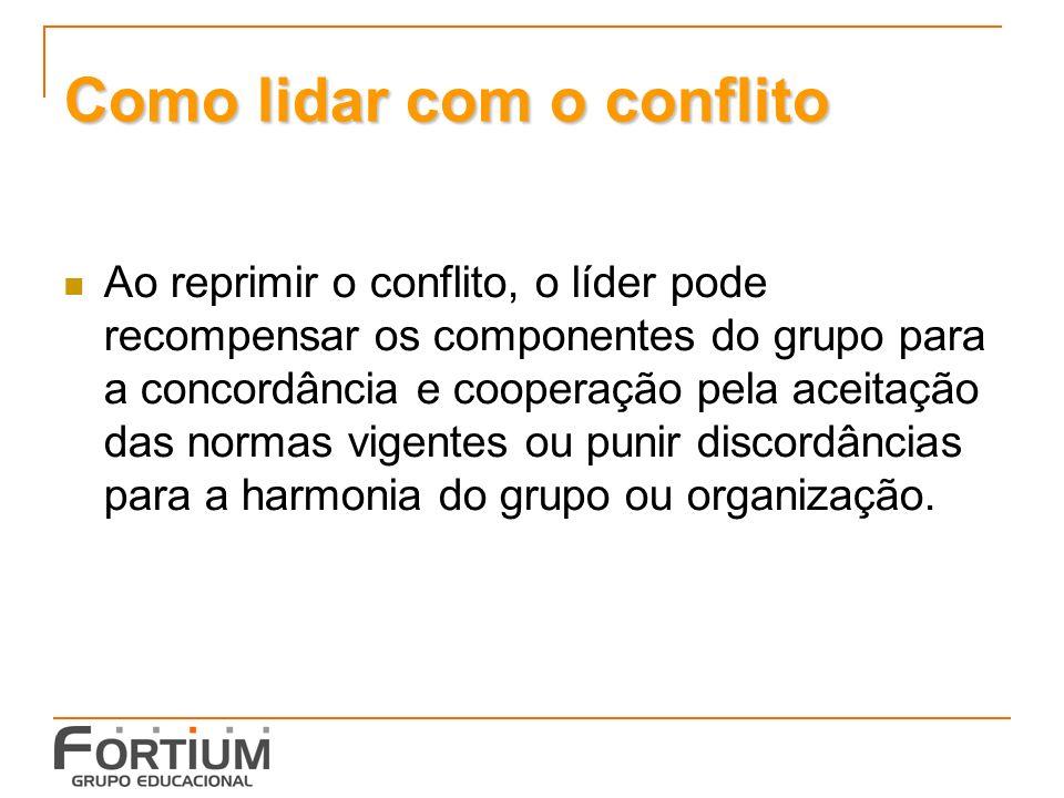 Como lidar com o conflito Ao reprimir o conflito, o líder pode recompensar os componentes do grupo para a concordância e cooperação pela aceitação das normas vigentes ou punir discordâncias para a harmonia do grupo ou organização.