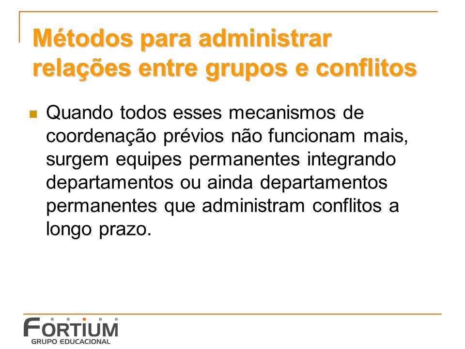 Métodos para administrar relações entre grupos e conflitos Quando todos esses mecanismos de coordenação prévios não funcionam mais, surgem equipes permanentes integrando departamentos ou ainda departamentos permanentes que administram conflitos a longo prazo.