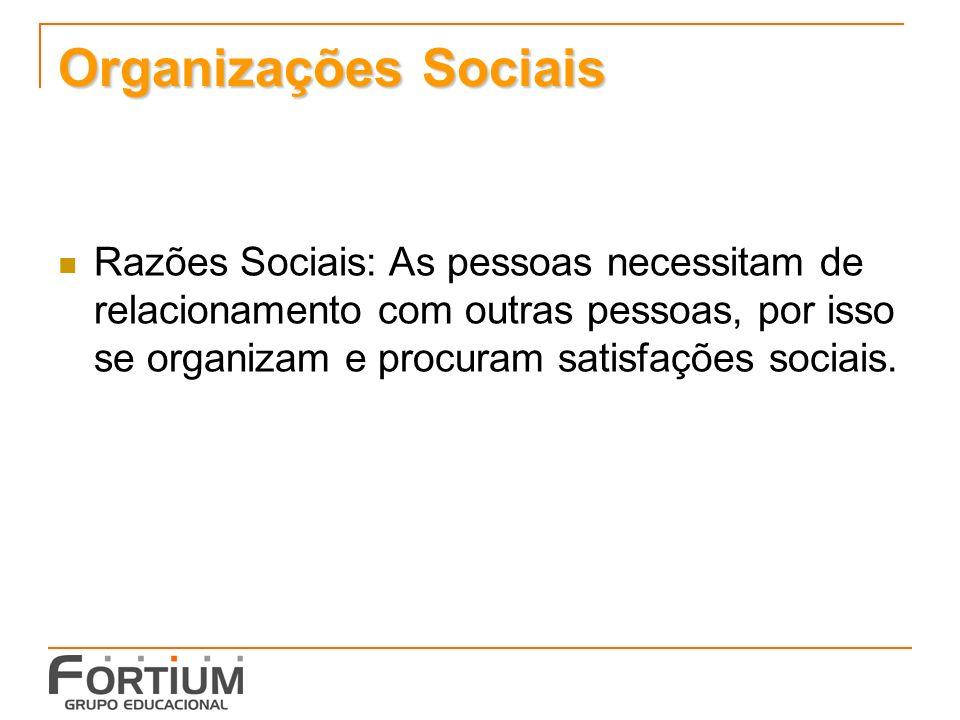 Organizações Sociais Razões Sociais: As pessoas necessitam de relacionamento com outras pessoas, por isso se organizam e procuram satisfações sociais.