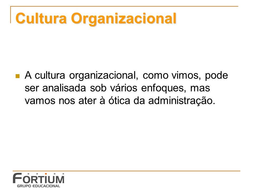 Cultura Organizacional A cultura organizacional, como vimos, pode ser analisada sob vários enfoques, mas vamos nos ater à ótica da administração.