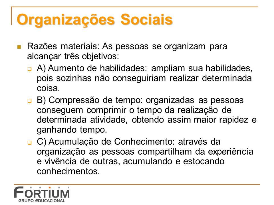 Organizações Sociais Razões materiais: As pessoas se organizam para alcançar três objetivos: A) Aumento de habilidades: ampliam sua habilidades, pois sozinhas não conseguiriam realizar determinada coisa.