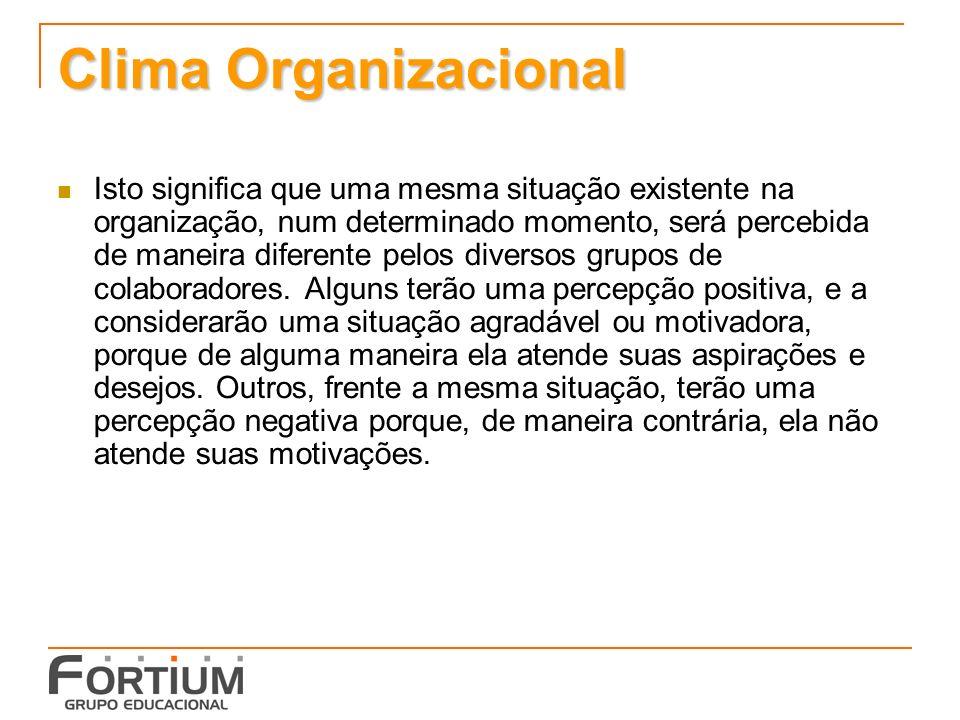 Clima Organizacional Isto significa que uma mesma situação existente na organização, num determinado momento, será percebida de maneira diferente pelos diversos grupos de colaboradores.