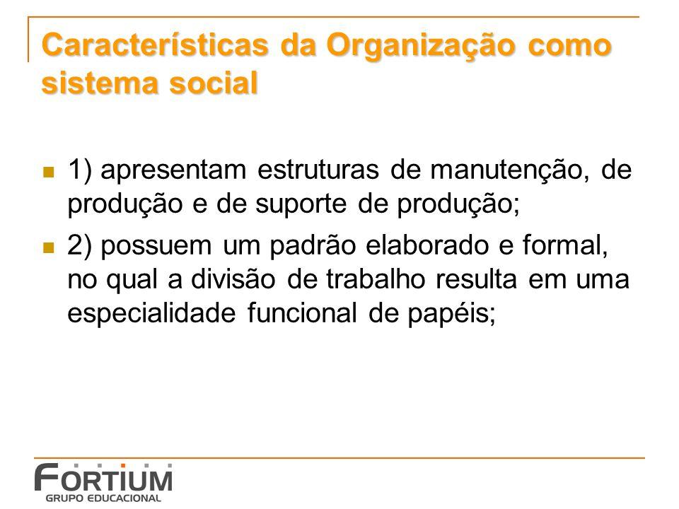 Características da Organização como sistema social 1) apresentam estruturas de manutenção, de produção e de suporte de produção; 2) possuem um padrão elaborado e formal, no qual a divisão de trabalho resulta em uma especialidade funcional de papéis;