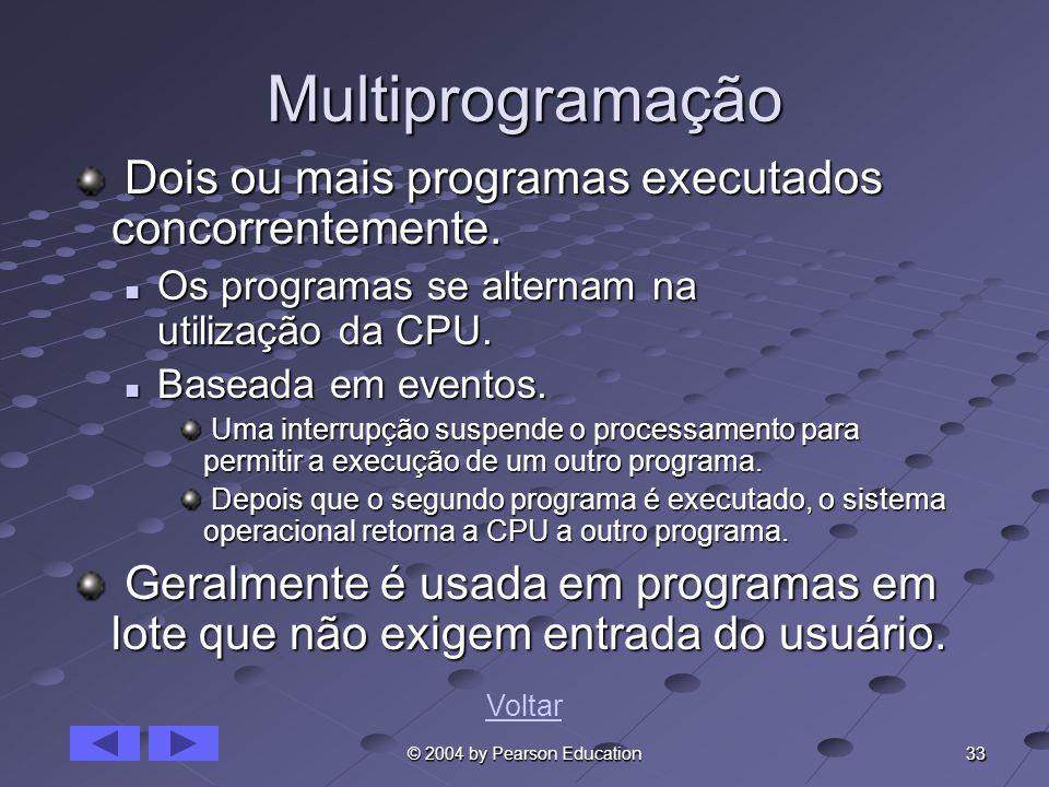 33 © 2004 by Pearson Education Multiprogramação Dois ou mais programas executados concorrentemente. Dois ou mais programas executados concorrentemente