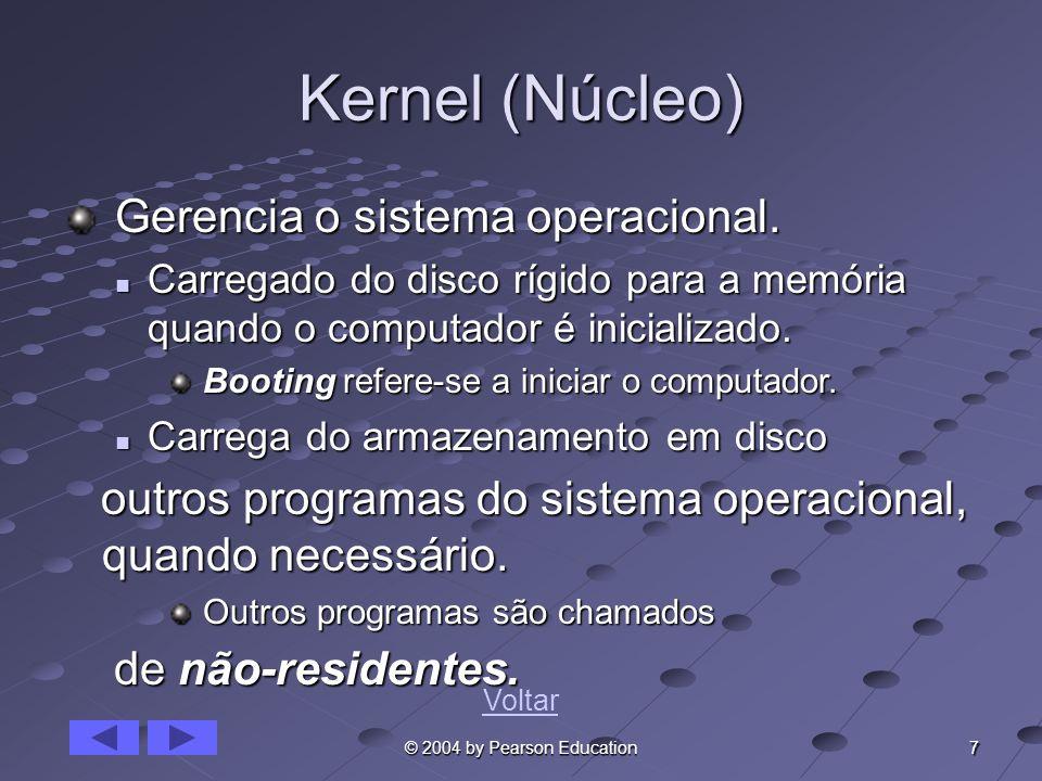 7 © 2004 by Pearson Education Kernel (Núcleo) Gerencia o sistema operacional. Gerencia o sistema operacional. Carregado do disco rígido para a memória