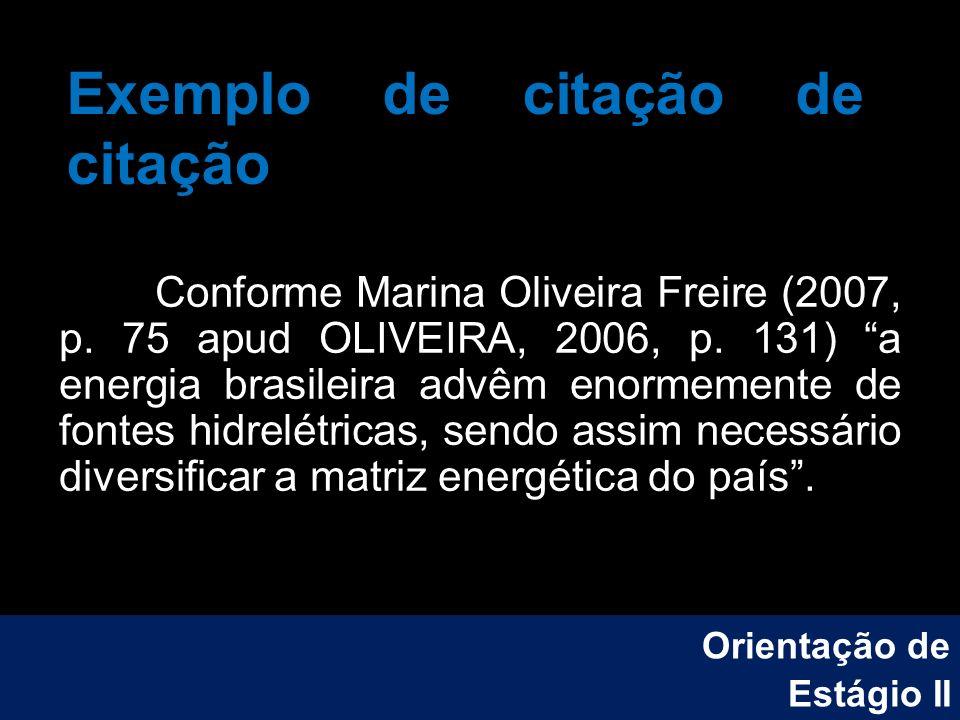 Exemplo de citação de citação Conforme Marina Oliveira Freire (2007, p. 75 apud OLIVEIRA, 2006, p. 131) a energia brasileira advêm enormemente de font