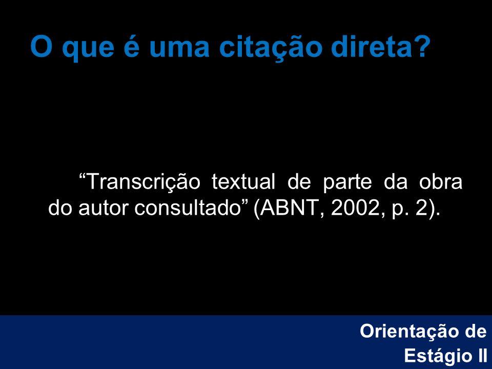 O que é uma citação direta? Transcrição textual de parte da obra do autor consultado (ABNT, 2002, p. 2). Orientação de Estágio II