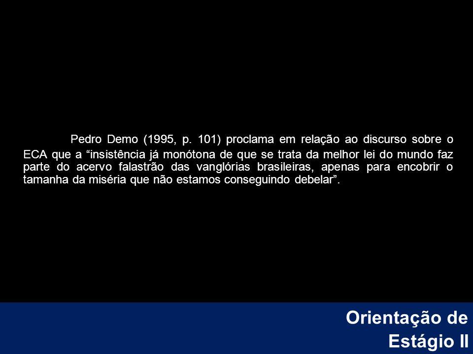 Pedro Demo (1995, p. 101) proclama em relação ao discurso sobre o ECA que a insistência já monótona de que se trata da melhor lei do mundo faz parte d