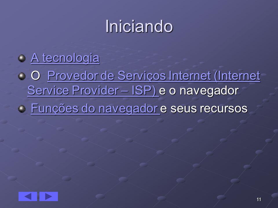 11 Iniciando A tecnologia A tecnologiaA tecnologiaA tecnologia O Provedor de Serviços Internet (Internet Service Provider – ISP) e o navegador O Prove