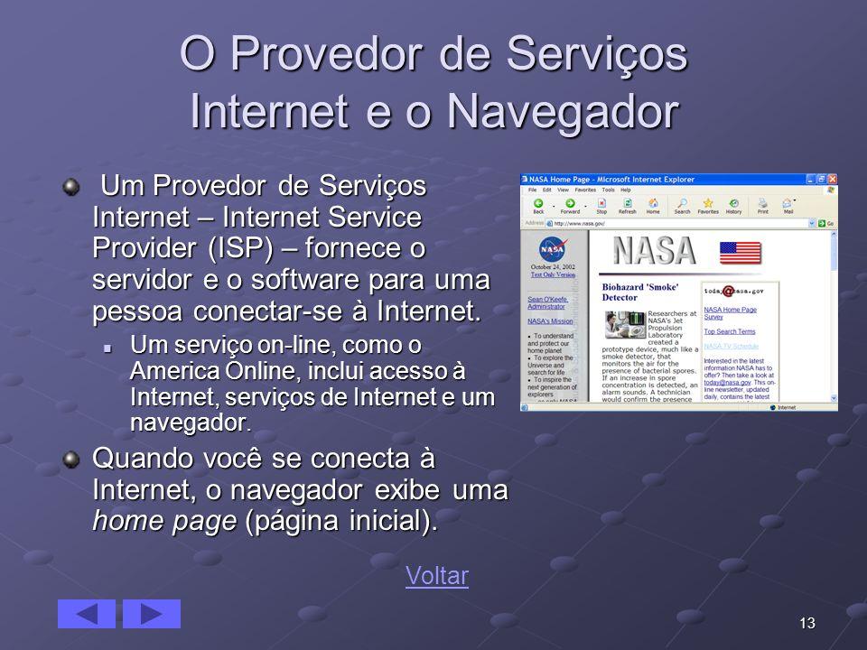 13 O Provedor de Serviços Internet e o Navegador Um Provedor de Serviços Internet – Internet Service Provider (ISP) – fornece o servidor e o software