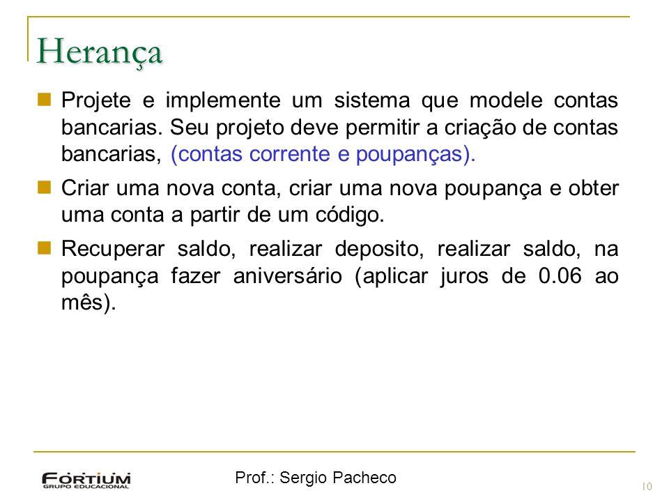 Prof.: Sergio Pacheco Herança 10 Projete e implemente um sistema que modele contas bancarias. Seu projeto deve permitir a criação de contas bancarias,