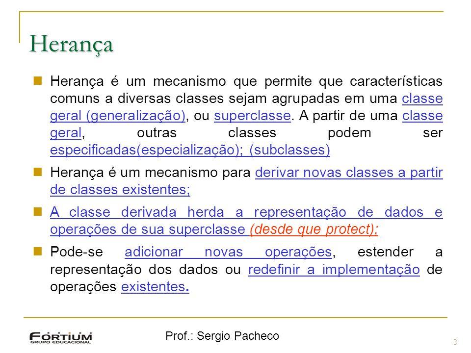 Prof.: Sergio Pacheco Herança 3 Herança é um mecanismo que permite que características comuns a diversas classes sejam agrupadas em uma classe geral (